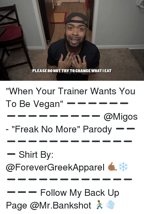 "Memes, Migos, and Vegan: PLEASEDO NOT TRY TOCHANGE WHATIEAT ""When Your Trainer Wants You To Be Vegan"" ➖➖➖➖➖➖➖➖➖➖➖➖➖➖➖ @Migos - ""Freak No More"" Parody ➖➖➖➖➖➖➖➖➖➖➖➖➖➖➖ Shirt By: @ForeverGreekApparel 🤙🏾❄️ ➖➖➖➖➖➖➖➖➖➖➖➖➖➖➖ Follow My Back Up Page @Mr.Bankshot 🏃🏾💨"