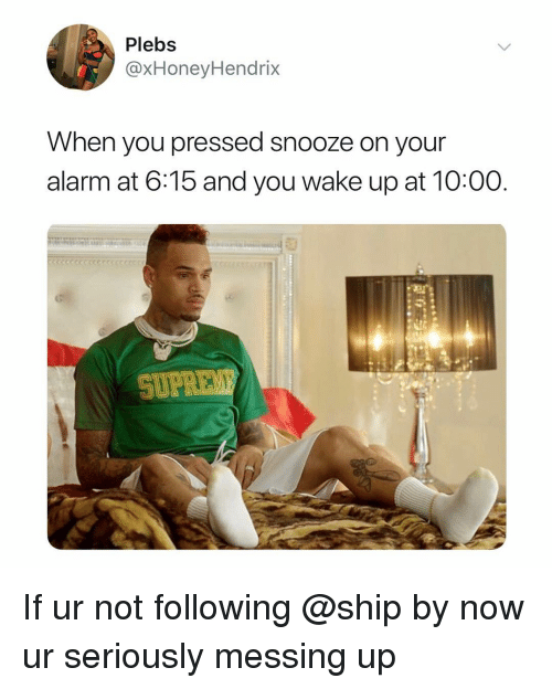 Alarm, Dank Memes, and Following: Plebs  @xHoneyHendrix  When you pressed snooze on your  alarm at 6:15 and you wake up at 10:00  SUFE If ur not following @ship by now ur seriously messing up