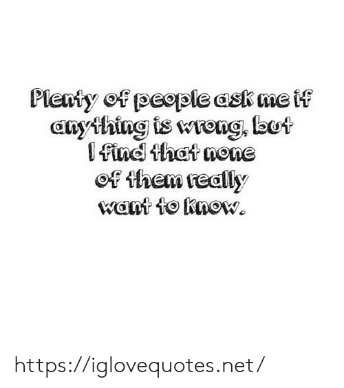 Ask, Net, and Them: Plenty of peeple ask me if  anything is wrong, lbot  find that none  ef them really  want to know. https://iglovequotes.net/