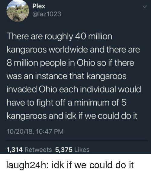 Club, Tumblr, and Blog: Plex  @laz1023  There are roughly 40 million  kangaroos worldwide and there are  8 million people in Ohio so if there  was an instance that kangaroos  invaded Ohio each individual would  have to fight off a minimum of 5  kangaroos and idk if we could do it  10/20/18, 10:47 PM  1,314 Retweets 5,375 Likes laugh24h:  idk if we could do it