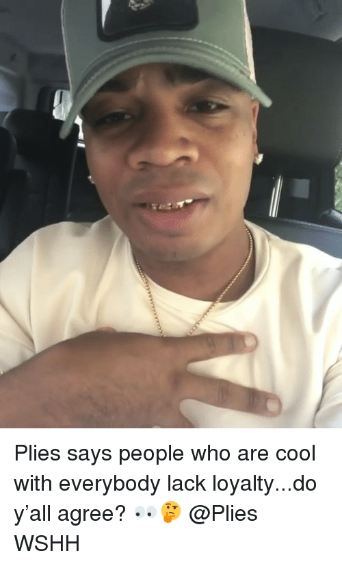 Memes, Plies, and Wshh: Plies says people who are cool with everybody lack loyalty...do y'all agree? 👀🤔 @Plies WSHH