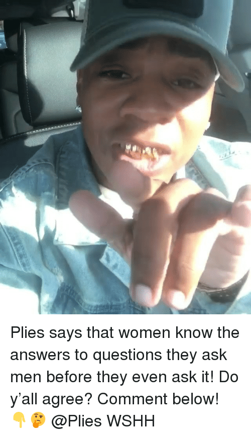 Memes, Plies, and Wshh: Plies says that women know the answers to questions they ask men before they even ask it! Do y'all agree? Comment below! 👇🤔 @Plies WSHH