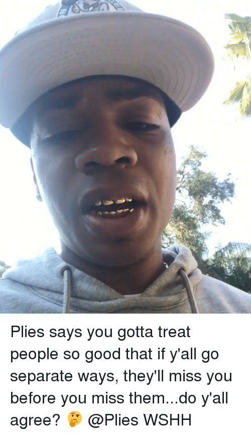 Memes, Plies, and Wshh: Plies says you gotta treat people so good that if y'all go separate ways, they'll miss you before you miss them...do y'all agree? 🤔 @Plies WSHH