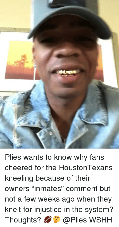 "Memes, Plies, and Wshh: Plies wants to know why fans cheered for the HoustonTexans kneeling because of their owners ""inmates"" comment but not a few weeks ago when they knelt for injustice in the system? Thoughts? 🏈🤔 @Plies WSHH"