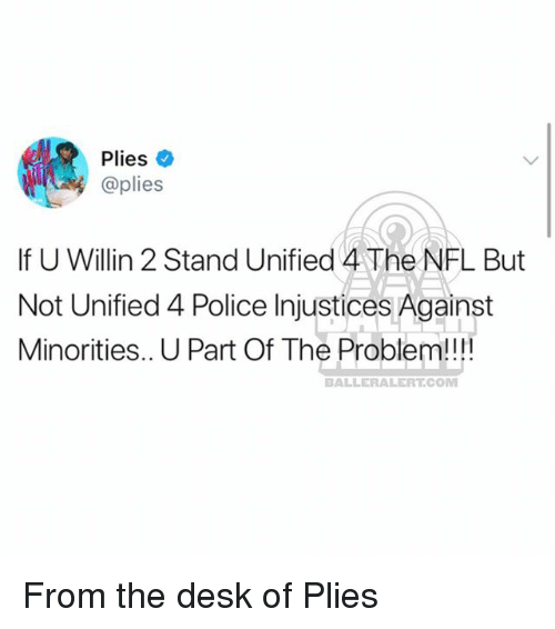 Memes, Nfl, and Plies: Plieso  @plies  If U Willin 2 Stand Unified 4 The NFL But  Not Unified 4 Police Injustices Against  Minorities.. U Part Of The Problem!!  BALLERALERT.COM From the desk of Plies