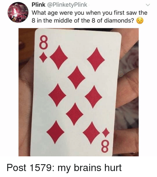 Brains, Memes, and Saw: Plink @PlinketyPlink  What age were you when you first saw the  8 in the middle of the 8 of diamonds?. Post 1579: my brains hurt