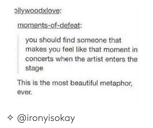 Beautiful, Metaphor, and Artist: pllywoodxlove:  moments-of-defeat:  you should find someone that  makes you feel like that moment in  concerts when the artist enters the  stage  This is the most beautiful metaphor,  ever. ✧ @ironyisokay