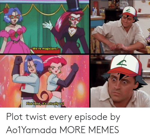 Dank, Memes, and Target: Plot twist every episode by Ao1Yamada MORE MEMES