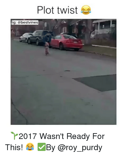 Memes, 🤖, and Twisted: Plot twist  ig: bestvines ⠀ 🌱2017 Wasn't Ready For This! 😂 ✅By @roy_purdy