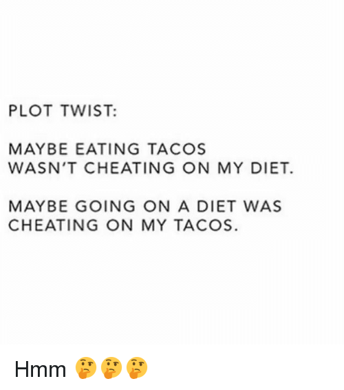 Cheating, Gym, and Diet: PLOT TWIST:  MAYBE EATING TACOS  WASN'T CHEATING ON MY DIET.  MAYBE GOING ON A DIET WAS  CHEATING ON MY TACOS. Hmm 🤔🤔🤔
