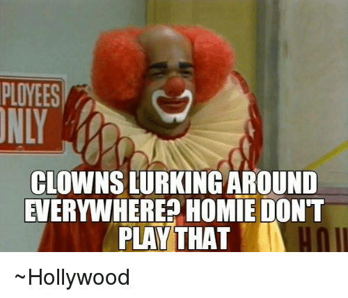 ployees clowns lurking around everywhere homie dont play that ~hollywood 5581674 25 best homie dont play that memes that memes
