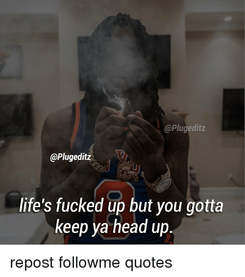 Lifes Fucked Up But You Gotta Keep Ya Head Up Repost Followme