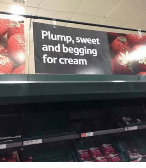 Cream, For, and Sweet: Plump, sweet  and begging  for cream