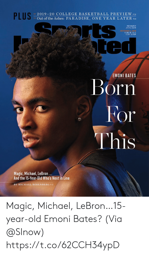 Basketball, College, and College Basketball: PLUS  2019-20 COLLEGE BASKETBALL PREVIEW 30  Out of the Ashes: PARADISE, ONE YEAR LATER P.64  arts  ted  PHOTOGRAPH BY  JEFFERY A. SALTER  NOVEMBER 4, 2018  VOLUME 130 NO. 31  SICOM @SINOW  EMONI BATES  Born  For  This  Magic, Michael, LeBron...  And the 15-Year-Old Who's Next in Line  BY MICHAEL ROSENBERG P.22 Magic, Michael, LeBron…15-year-old Emoni Bates?  (Via @SInow) https://t.co/62CCH34ypD