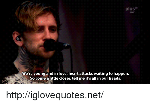 Love, Heart, and Http: plus  LIVE  We're young and in love, heart attacks waiting to happen.  So come a little closer, tell me it's all in our heads. http://iglovequotes.net/