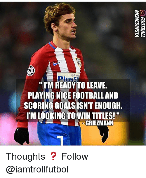 Football, Goals, and Memes: Plusii  IM READY TO LEAVE  PLAYING NICE FOOTBALL AND  SCORING GOALS ISNTENOUGH.  l'M LOOKING TO WINTITLES!  GRIEZMANN  R Thoughts ❓ Follow @iamtrollfutbol