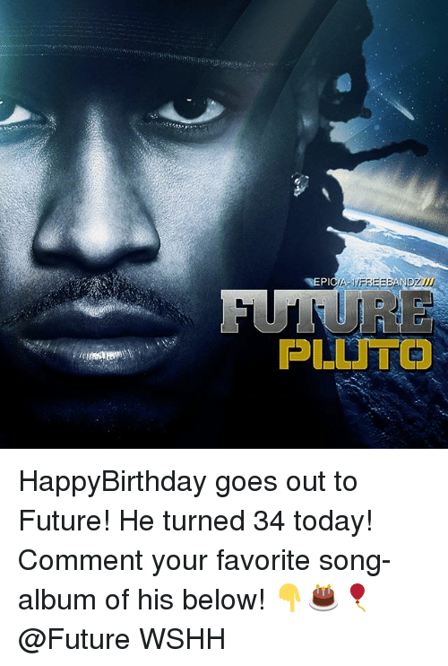 Future, Memes, and Wshh: PLUTO HappyBirthday goes out to Future! He turned 34 today! Comment your favorite song-album of his below! 👇🎂🎈 @Future WSHH