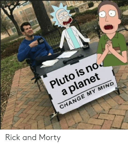 Rick and Morty, Pluto, and Dank Memes: Pluto is no  a planet  CHANGE MY MIND Rick and Morty