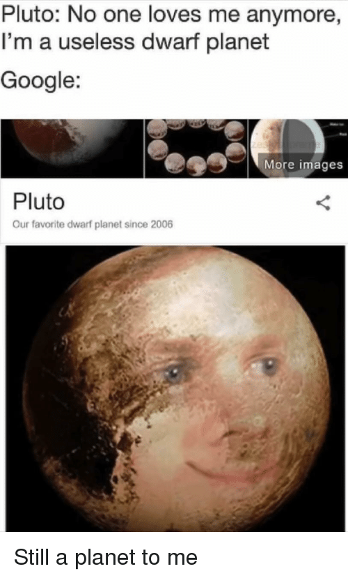 Google, Images, and Pluto: Pluto: No one loves me anymore  I'm a useless dwarf planet  Google:  More images  Pluto  Our favorite dwarf planet since 2006 Still a planet to me
