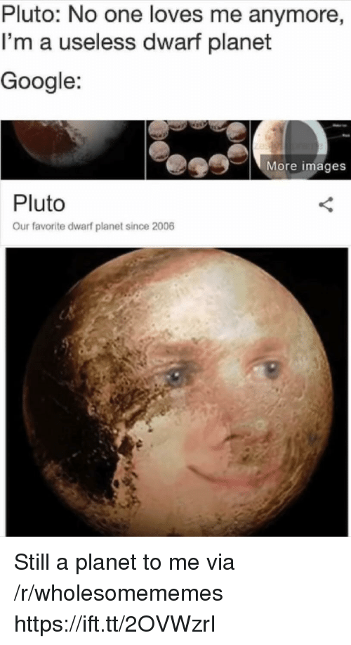 Google, Images, and Pluto: Pluto: No one loves me anymore  I'm a useless dwarf planet  Google:  More images  Pluto  Our favorite dwarf planet since 2006 Still a planet to me via /r/wholesomememes https://ift.tt/2OVWzrI