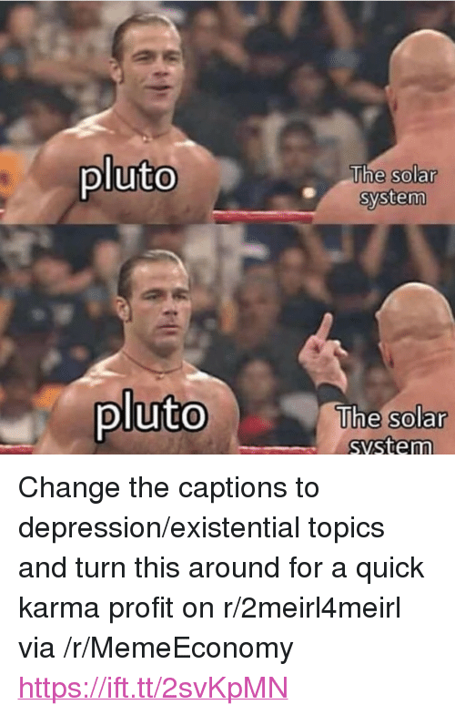 "Depression, Karma, and Pluto: pluto  The solar  system  0  plutoThe  The solar  svstem  0 <p>Change the captions to depression/existential topics and turn this around for a quick karma profit on r/2meirl4meirl via /r/MemeEconomy <a href=""https://ift.tt/2svKpMN"">https://ift.tt/2svKpMN</a></p>"