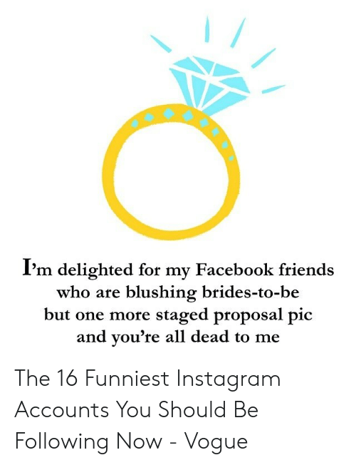 Facebook, Friends, and Instagram: Pm delighted for my Facebook friends  who are blushing brides-to-be  but one more staged proposal pic  and you're all dead to me The 16 Funniest Instagram Accounts You Should Be Following Now - Vogue