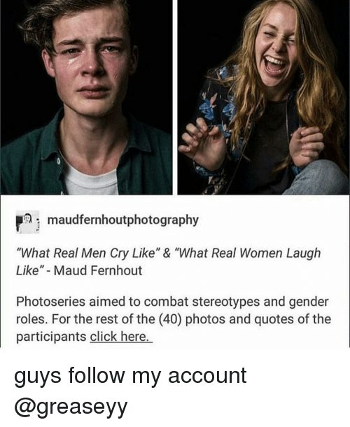 "Memes, 🤖, and Pmi: Pmi maudfernhoutphotography  ""What Real Men Cry Like"" & ""What Real Women Laugh  Like"" Maud Fernhout  Photoseries aimed to combat stereotypes and gender  roles. For the rest of the (40) photos and quotes of the  participants click here. guys follow my account @greaseyy"