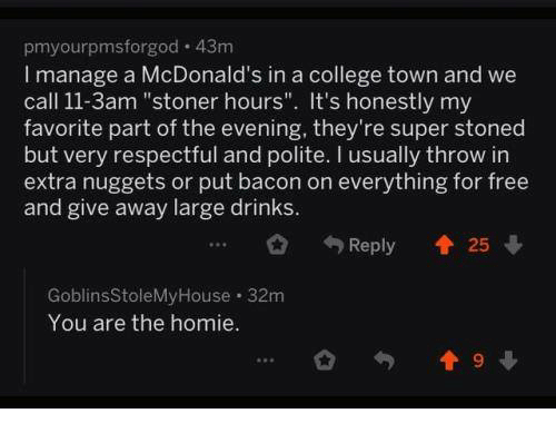 "College, Homie, and McDonalds: pmyourpmsforgod 43m  I manage a McDonald's in a college town and we  call 11-3am ""stoner hours"". It's honestly my  favorite part of the evening, they're super stoned  but very respectful and polite. I usually throw in  extra nuggets or put bacon on everything for free  and give away large drinks.  Reply 25  GoblinsStoleMyHouse 32m  You are the homie  19"
