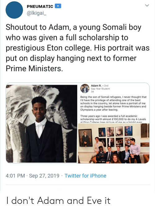 Adam and Eve, Being Alone, and Blackpeopletwitter: PNEUMATIC  @lkigai  Shoutout to Adam, a young Somali boy  who was given a full scholarship to  prestigious Eton college. His portrait was  display hanging next to former  put on  Prime Ministers.  Adam R. 2nd  Gap Year Student  3d  Being the son of Somali refugees, I never thought that  I'd have the privilege of attending one of the best  schools in the country, let alone have a portrait of me  on display hanging beside former Prime Ministers and  Olympians a year after leaving.  Three years ago I was awarded a full academic  scholarship worth almost £100,000 to do my A Levels  at Eton Collene (see nicture of me as a briaht eves  4:01 PM Sep 27, 2019 Twitter for iPhone I don't Adam and Eve it