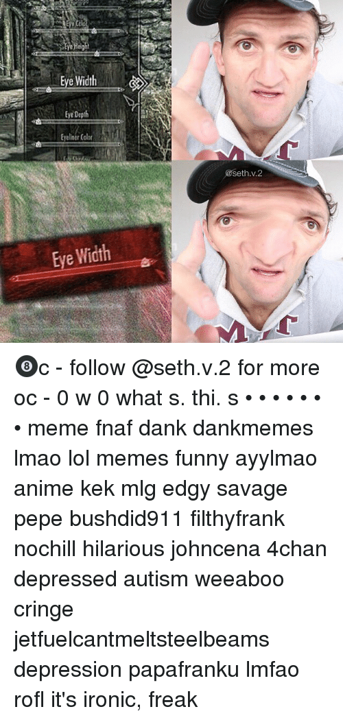 4chan, Anime, and Dank: Po  Reight  Eye Width  tye Depth  Eyeliser Cobr  Eye Depth  @seth.v.2  Eye Width 🎱c - follow @seth.v.2 for more oc - 0 w 0 what s. thi. s • • • • • • • meme fnaf dank dankmemes lmao lol memes funny ayylmao anime kek mlg edgy savage pepe bushdid911 filthyfrank nochill hilarious johncena 4chan depressed autism weeaboo cringe jetfuelcantmeltsteelbeams depression papafranku lmfao rofl it's ironic, freak