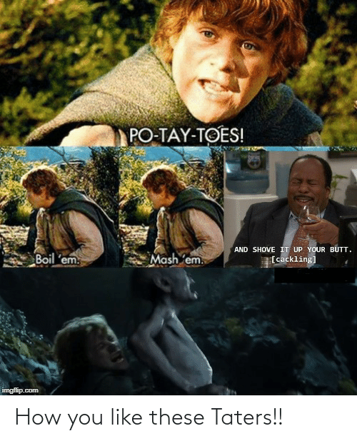 Butt, Lord of the Rings, and How: PO-TAY-TOES!  AND SHOVE IT UP YOUR BUTT.  Mash em.  Boil 'em.  [cackling]  imgflip.com How you like these Taters!!