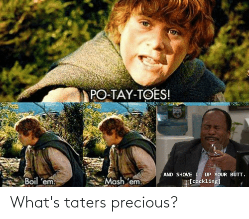 Butt, Precious, and Lord of the Rings: PO-TAY-TOES!  Sprig  AND SHOVE IT UP YOUR BUTT.  [cackling]  Mash 'em.  Boil 'em. What's taters precious?