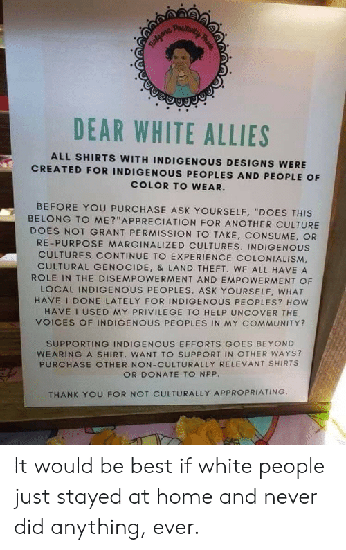 """Community, Tumblr, and White People: Poautings  DEAR WHITE ALLIES  ALL SHIRTS WITH INDIGENOUS DESIGNS WERE  CREATED FOR INDIGENOUS PEOPLES AND PEOPLE OF  COLOR TO WEAR.  BEFORE YOU PURCHASE ASK YOURSELF, """"DOES THIS  BELONG TO ME?""""APPRECIATION FOR ANOTHER CULTURE  DOES NOT GRANT PERMISSION TO TAKE, CONSUME, OR  RE-PURPOSE MARGINALIZED CULTURES. INDIGENOUS  CULTURES CONTINUE TO EXPERIENCE COLONIALISM  CULTURAL GENOCIDE, & LAND THEFT. WE ALL HAVE A  ROLE IN THE DISEMPOWERMENT AND EMPOWERMENT OF  LOCAL INDIGENOUS PEOPLES. ASK YOURSELF, WHAT  HAVE I DONE LATELY FOR INDIGENOUS PEOPLES? HOW  HAVE I USED MY PRIVILEGE TO HELP UNCOVER THE  VOICES OF INDIGENOUS PEOPLES IN MY COMMUNITY?  SUPPORTING INDIGENOUS EFFORTS GOES BEYOND  WEARING A SHIRT. WANT TO SUPPORT IN OTHER WAYS?  PURCHASE OTHER NON-CULTURALLY RELEVANT SHIRTS  OR DONATE TO NPP.  THANK YOU FOR NOT CULTURALLY APPROPRIATING.  prid It would be best if white people just stayed at home and never did anything, ever."""