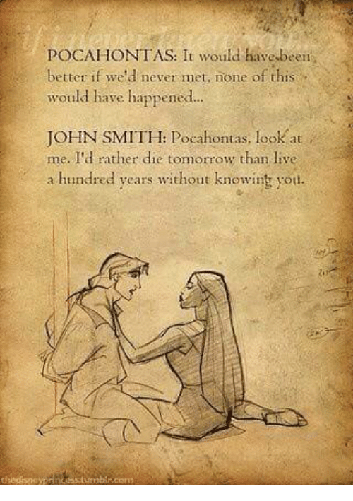 Memes, Pocahontas, and Live: POCAHONTAS: It would have,been  better if we'd never met, none of this  would have happened...  JOHN SMITH: Pocahontas, look  me. I'd rather die tomorrow than live  a hundred years without knowint you.