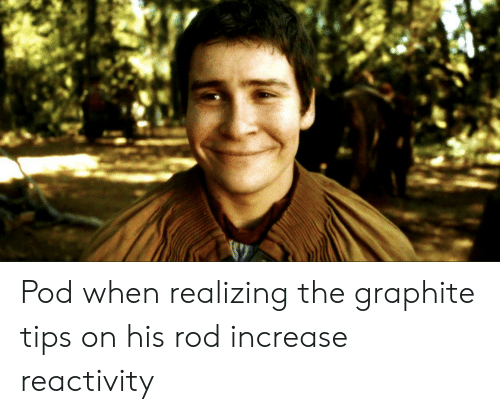 Pod, Graphite, and Tips: Pod when realizing the graphite tips on his rod increase reactivity
