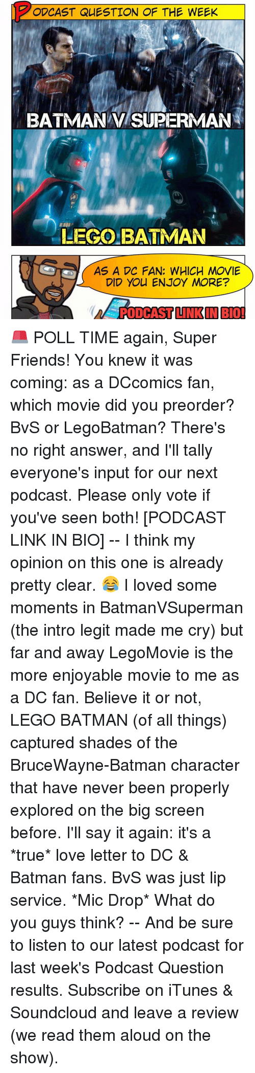Memes, Love Letter, and 🤖: PODCAST QUESTION OF THE WEEK  BATMAN SUPERMAN  LEGO BATMAN  AS A DC FAN: WHICH MOVIE  DID YOU ENJOY MORE?  PODCAST INK IN BIO! 🚨 POLL TIME again, Super Friends! You knew it was coming: as a DCcomics fan, which movie did you preorder? BvS or LegoBatman? There's no right answer, and I'll tally everyone's input for our next podcast. Please only vote if you've seen both! [PODCAST LINK IN BIO] -- I think my opinion on this one is already pretty clear. 😂 I loved some moments in BatmanVSuperman (the intro legit made me cry) but far and away LegoMovie is the more enjoyable movie to me as a DC fan. Believe it or not, LEGO BATMAN (of all things) captured shades of the BruceWayne-Batman character that have never been properly explored on the big screen before. I'll say it again: it's a *true* love letter to DC & Batman fans. BvS was just lip service. *Mic Drop* What do you guys think? -- And be sure to listen to our latest podcast for last week's Podcast Question results. Subscribe on iTunes & Soundcloud and leave a review (we read them aloud on the show).