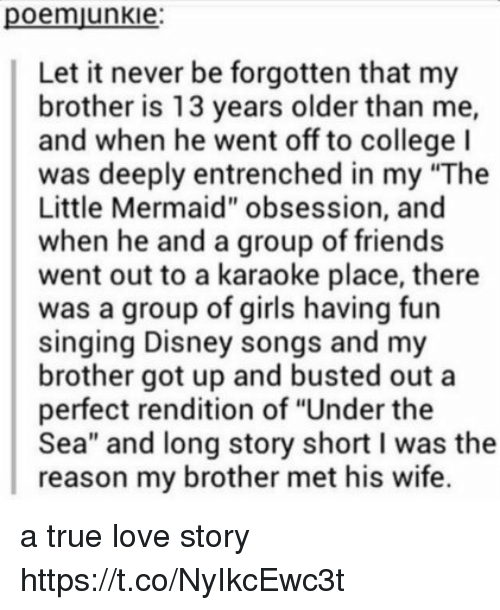 """College, Disney, and Friends: poennjunkle:  Let it never be forgotten that my  brother is 13 years older than me,  and when he went off to college I  was deeply entrenched in my """"The  Little Mermaid"""" obsession, and  when he and a group of friends  went out to a karaoke place, there  was a group of girls fun  singing Disney songs and my  brother got up and busted out a  perfect rendition of """"Under the  Sea"""" and long story short l was the  reason my brother met his wife. a true love story https://t.co/NyIkcEwc3t"""