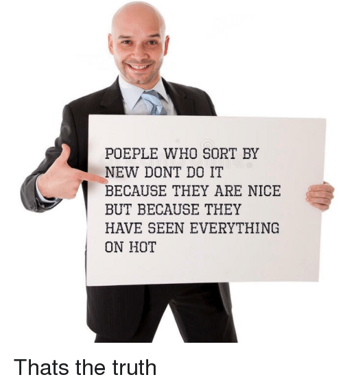 Truth, Nice, and Who: POEPLE WHO SORT BY  NEW DONT DO IT  BECAUSE THEY ARE NICE  BUT BECAUSE THEY  HAVE SEEN EVERYTHING  ON HOT Thats the truth