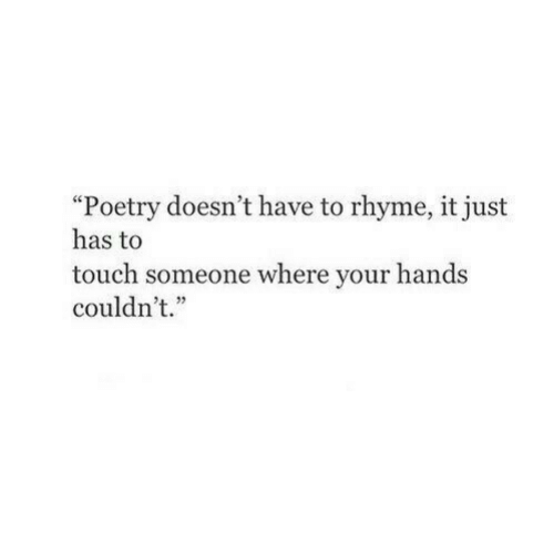 """Poetry, Touch, and Just: """"Poetry doesn't have to rhyme, it just  has to  touch someone where your hands  couldn't.""""  1 )"""