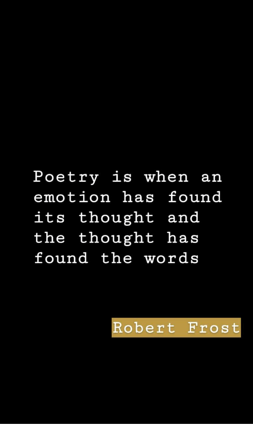 Poetry, Thought, and Robert Frost: Poetry is when an  emotion has found  its thought and  the thought has  found the words  Robert Frost
