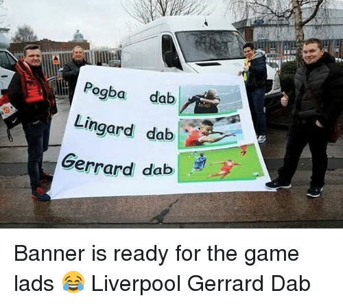 Memes, The Game, and Liverpool F.C.: Pogba dab  Lingard dab  Gerrard dab Banner is ready for the game lads 😂 Liverpool Gerrard Dab