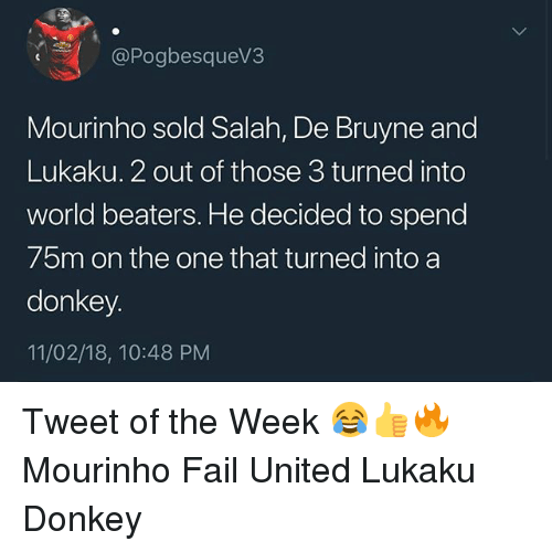 Donkey, Fail, and Memes: @Pogbesquev3  Mourinho sold Salah, De Bruyne and  Lukaku. 2 out of those 3 turned into  world beaters. He decided to spend  75m on the one that turned into a  donkey  11/02/18, 10:48 PM Tweet of the Week 😂👍🔥 Mourinho Fail United Lukaku Donkey