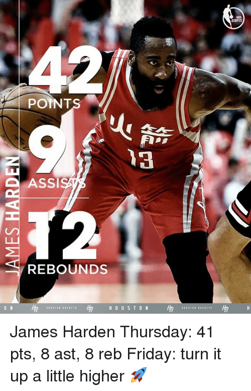 James Harden, Memes, and 🤖: POINT  ASSI  REBOUNDS  H 0 US T ON James Harden Thursday: 41 pts, 8 ast, 8 reb Friday: turn it up a little higher 🚀