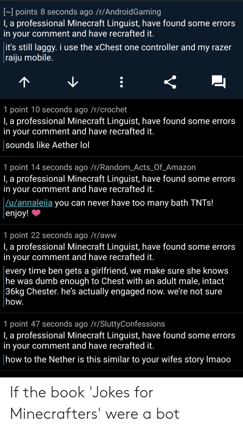 Amazon, Aww, and Dumb: ] points 8 seconds ago /r/AndroidGaming  I, a professional Minecraft Linguist, have found some errors  in your comment and have recrafted it  it's still laggy. i use the xChest one controller and my razer  raiiu mobile  1 point 10 seconds ago /r/crochet  I, a professional Minecraft Linguist, have found some errors  in your comment and have recrafted it  sounds like Aether lol  1 point 14 seconds ago /r/Random_Acts_Of_Amazon  I, a professional Minecraft Linguist, have found some errors  in your comment and have recrafted it  u/annaleiia you can never have too many bath TNTs!  enjoy!  1 point 22 seconds ago /r/aww  I, a professional Minecraft Linguist, have found some errors  in your comment and have recrafted it  every time ben gets a girlfriend, we make sure she knows  he was dumb enough to Chest with an adult male, intact  36kg Chester. he's actually engaged now. we're not sure  how  1 point 47 seconds ago /r/SluttyConfessions  I, a professional Minecraft Linguist, have found some errors  in your comment and have recrafted it  how to the Nether is this similar to your wifes story Imaoo If the book 'Jokes for Minecrafters' were a bot