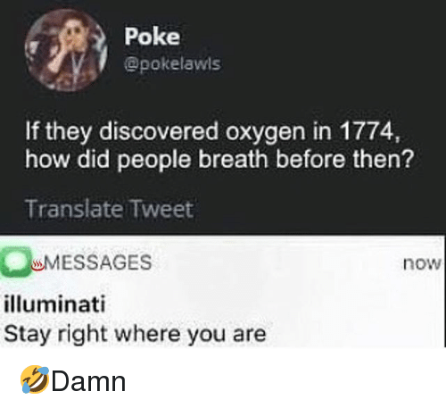 Illuminati, Memes, and Translate: Poke  @pokelawls  n in 1774,  how did people breath before then?  Translate Tweet  MESSAGES  illuminati  Stay right where you are  now 🤣Damn