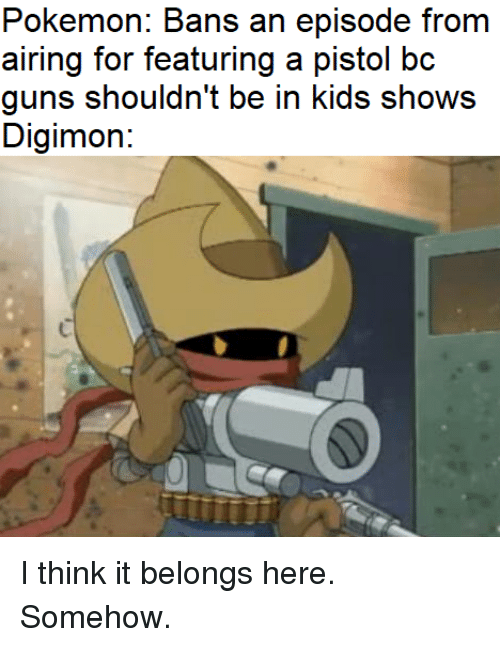Guns, Pokemon, and Kids: Pokemon: Bans an episode from  airing for featuring a pistol bc  guns shouldn't be in kids shows  Digimon: I think it belongs here. Somehow.