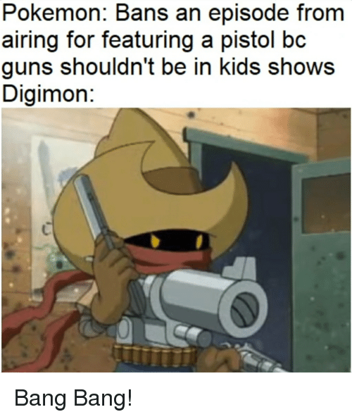 Guns, Pokemon, and Reddit: Pokemon: Bans an episode from  airing for featuring a pistol bc  guns shouldn't be in kids shows  Digimon: