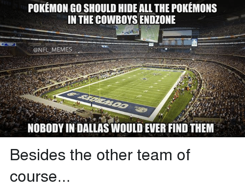 Nfl, Pokemon, and Dallas: POKEMON GO SHOULD HIDE ALL THE POKEMONS  IN THE COWBOYS ENDZONE  OONELEMEMES  NOBODY IN DALLAS WOULDEVER FINDTHEM Besides the other team of course...