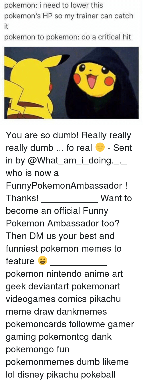 Anime, Dank, and Disney: pokemon: i need to lower this  pokemon's HP so my trainer can catch  pokemon to pokemon: do a critical hit You are so dumb! Really really really dumb ... fo real 😑 - Sent in by @What_am_i_doing._._ who is now a FunnyPokemonAmbassador ! Thanks! ___________ Want to become an official Funny Pokemon Ambassador too? Then DM us your best and funniest pokemon memes to feature 😀 ___________ pokemon nintendo anime art geek deviantart pokemonart videogames comics pikachu meme draw dankmemes pokemoncards followme gamer gaming pokemontcg dank pokemongo fun pokemonmemes dumb likeme lol disney pikachu pokeball