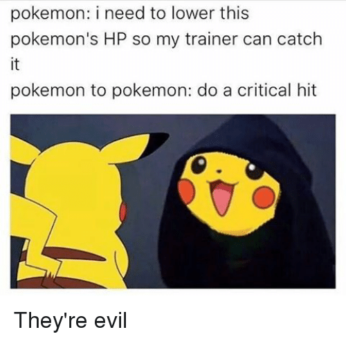 Memes, Pokemon, and Evil: pokemon: i need to lower this  pokemon's HP so my trainer can catch  pokemon to pokemon: do a critical hit They're evil